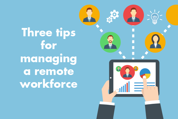 Three tips for managing a remote workforce