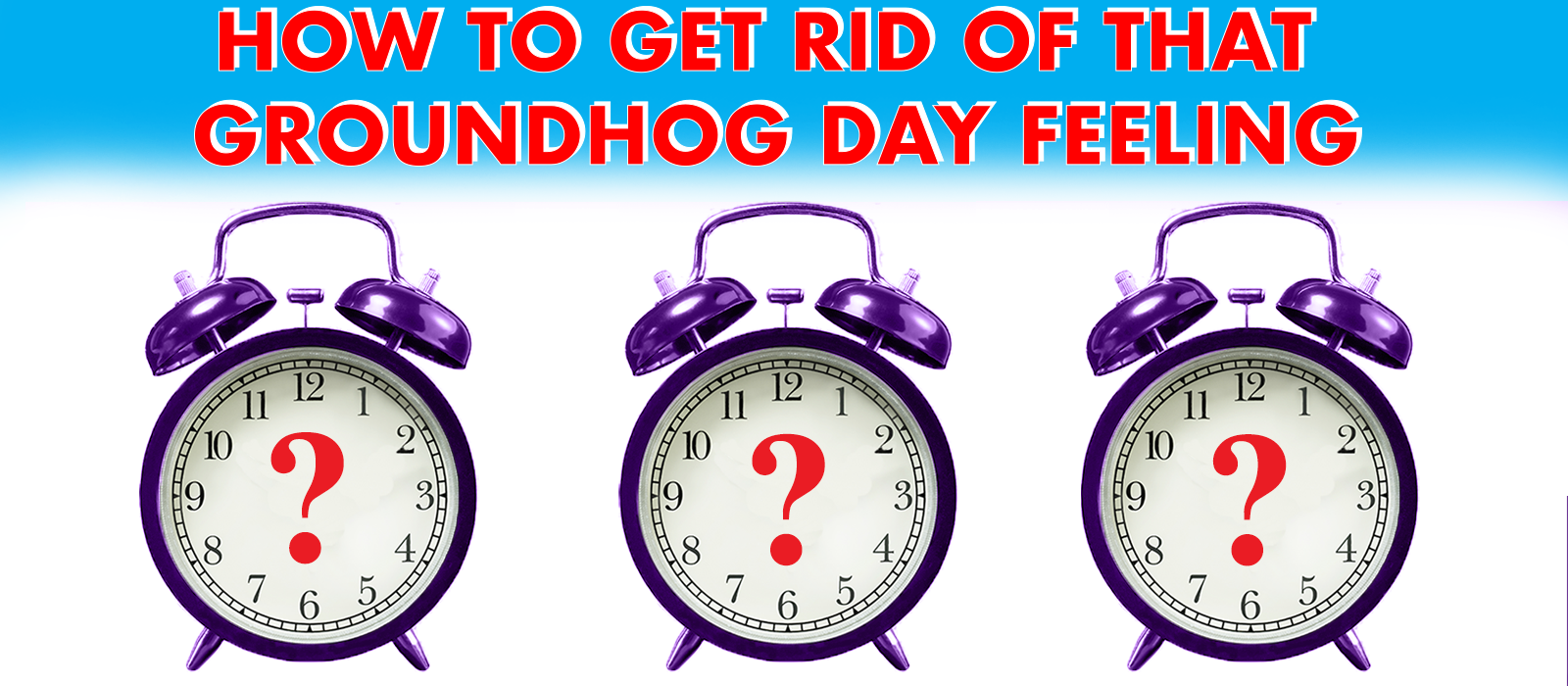 How to Get Rid Of That Groundhog Day Feeling