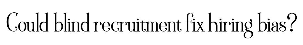 Could Blind Recruitment Fix Hiring Bias June 2019